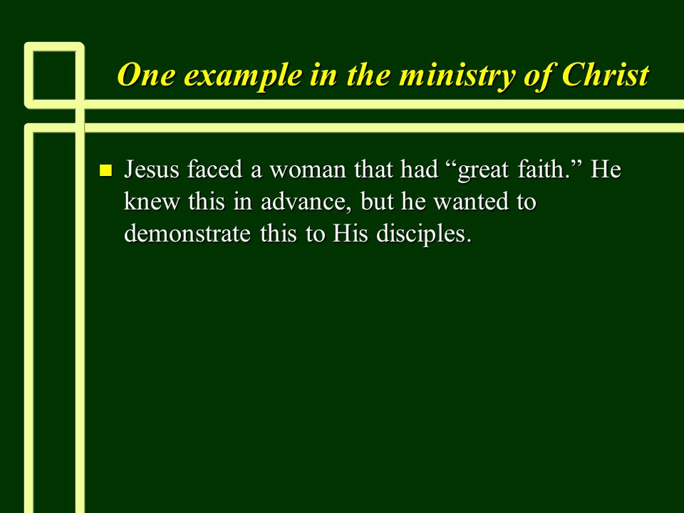 One example in the ministry of Christ n Jesus faced a woman that had great faith. He knew this in advance, but he wanted to demonstrate this to His disciples.