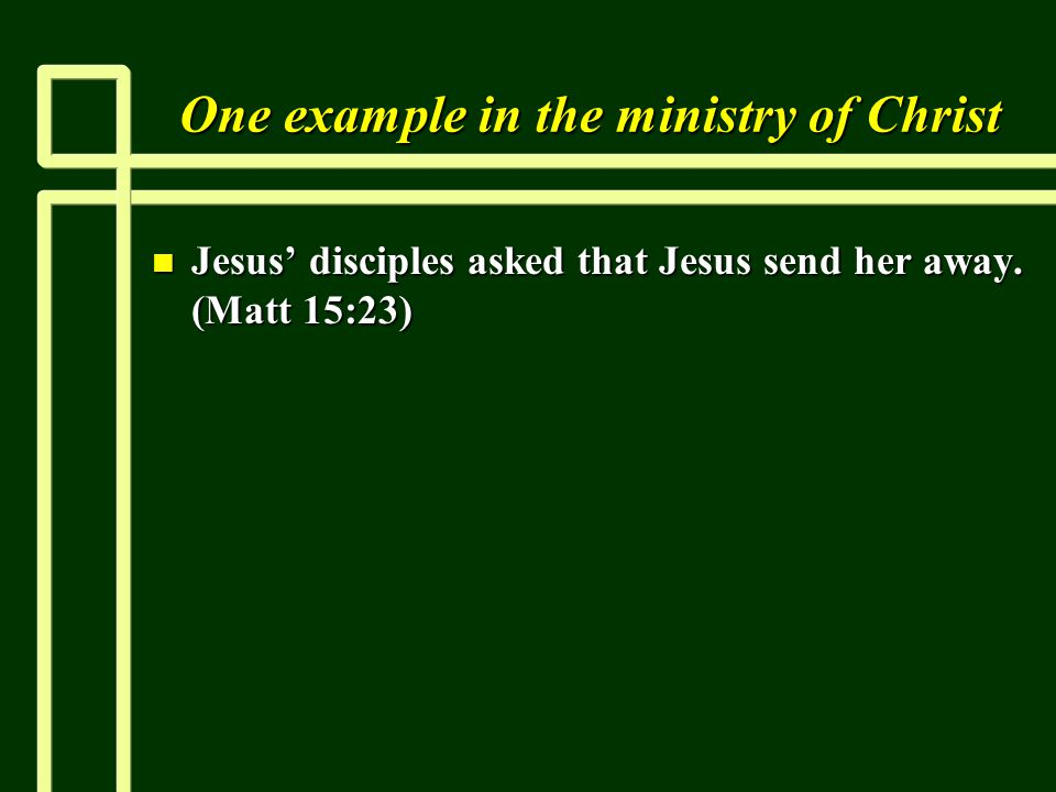 One example in the ministry of Christ n Jesus' disciples asked that Jesus send her away.