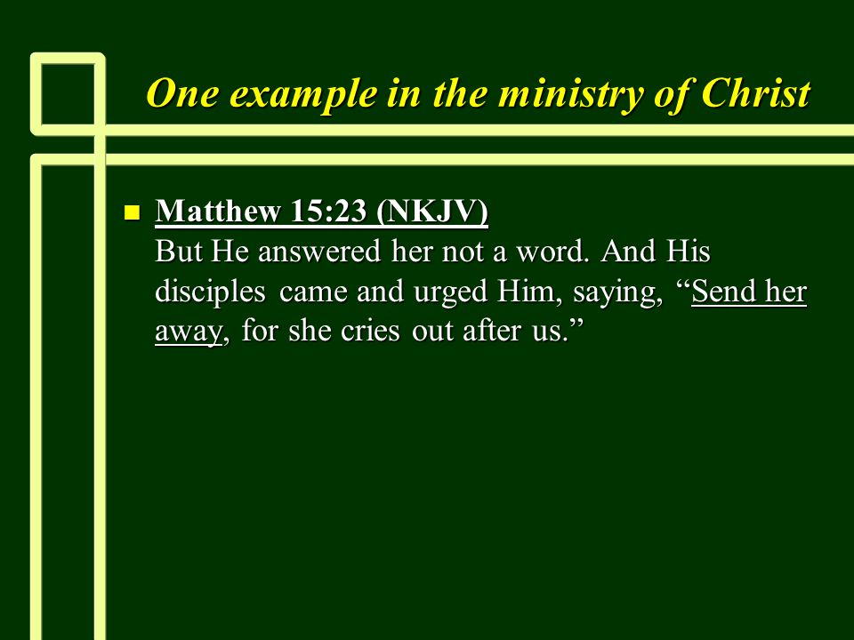 One example in the ministry of Christ n Matthew 15:23 (NKJV) But He answered her not a word.