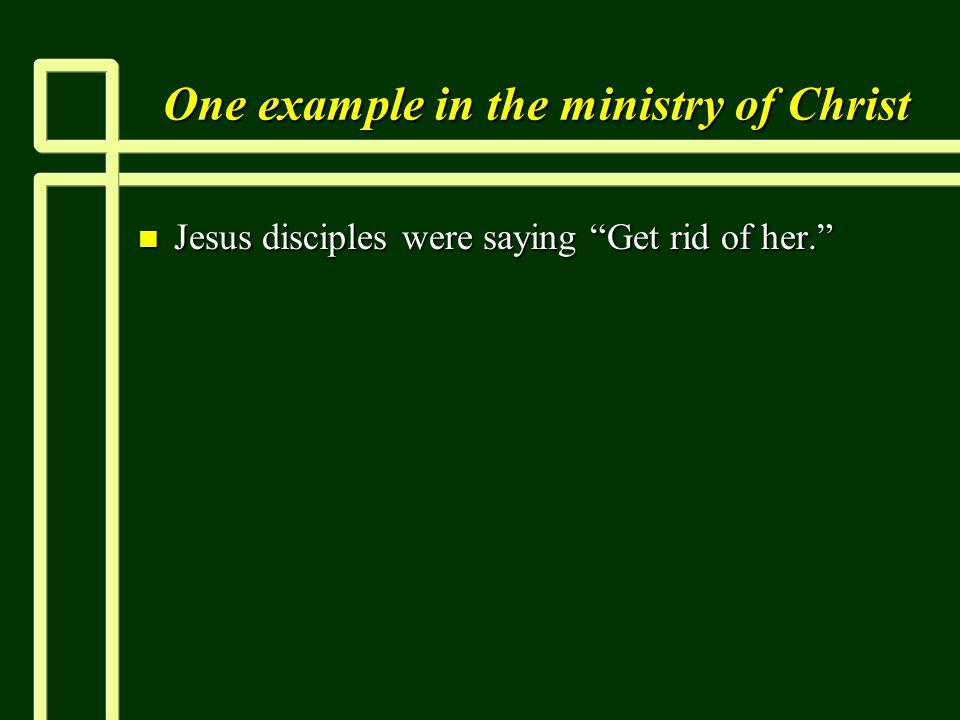 One example in the ministry of Christ n Jesus disciples were saying Get rid of her.