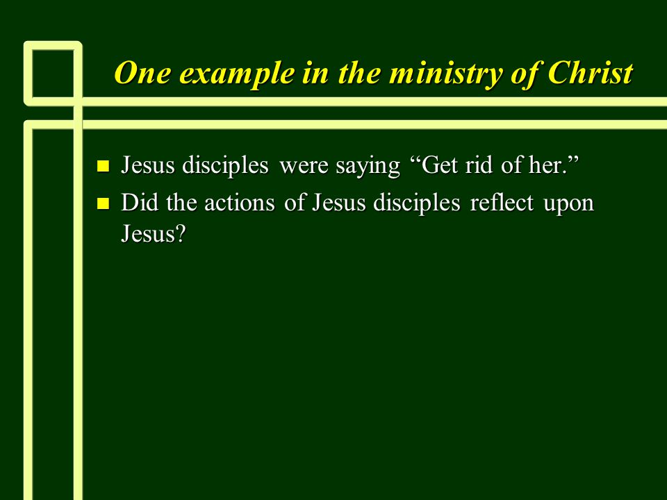 One example in the ministry of Christ n Jesus disciples were saying Get rid of her. n Did the actions of Jesus disciples reflect upon Jesus