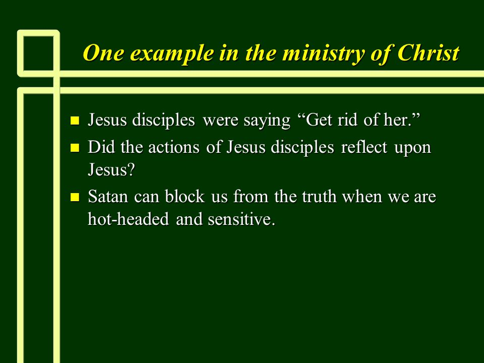 One example in the ministry of Christ n Jesus disciples were saying Get rid of her. n Did the actions of Jesus disciples reflect upon Jesus.