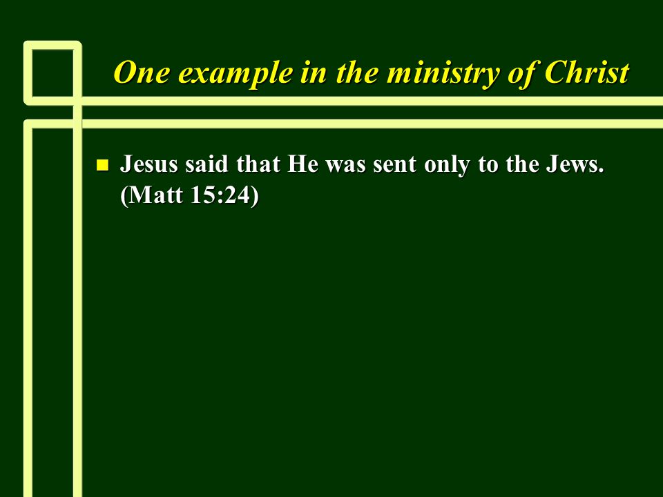 One example in the ministry of Christ n Jesus said that He was sent only to the Jews. (Matt 15:24)