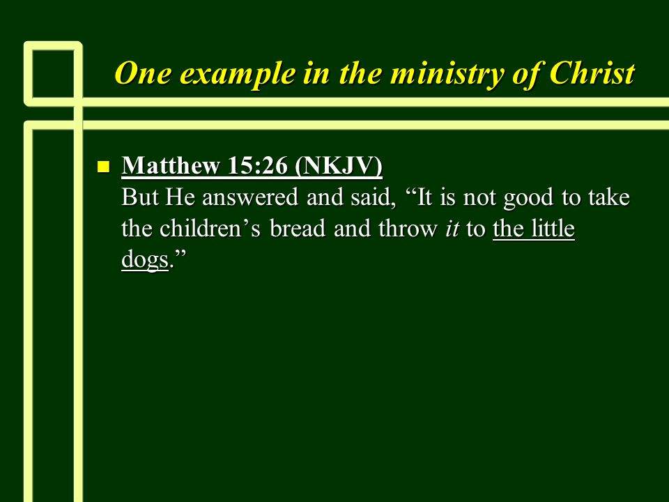 One example in the ministry of Christ n Matthew 15:26 (NKJV) But He answered and said, It is not good to take the children's bread and throw it to the little dogs.
