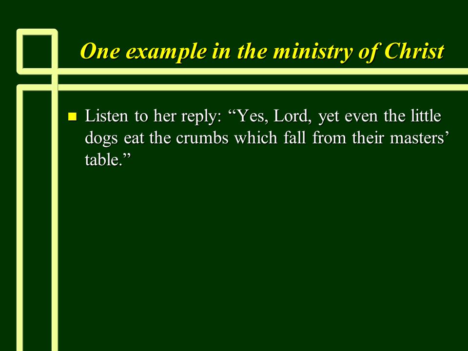 One example in the ministry of Christ n Listen to her reply: Yes, Lord, yet even the little dogs eat the crumbs which fall from their masters' table.