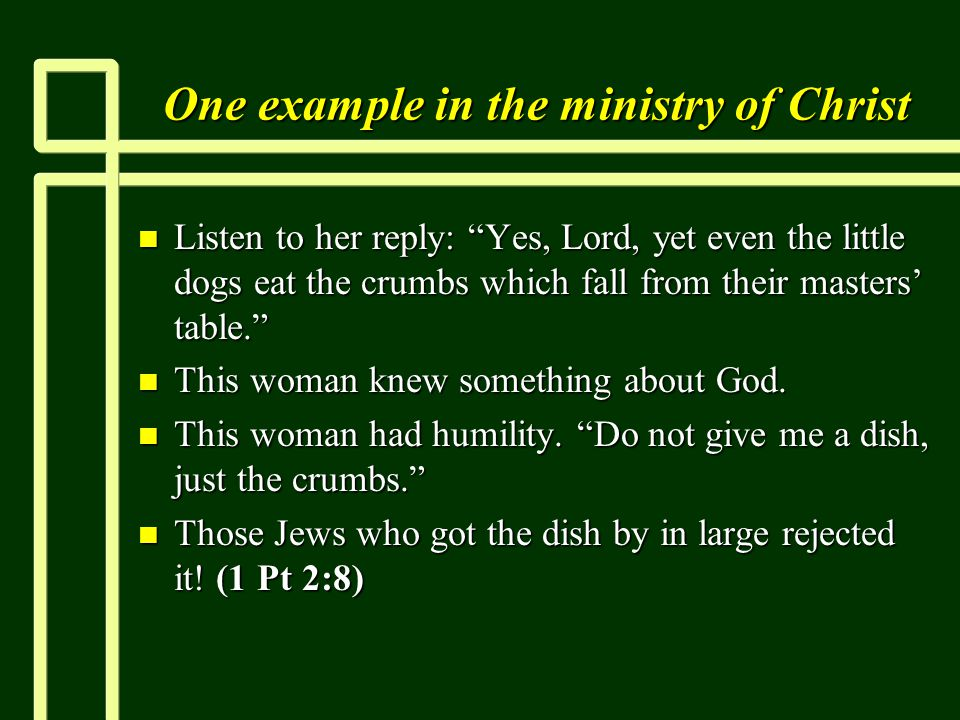 One example in the ministry of Christ n Listen to her reply: Yes, Lord, yet even the little dogs eat the crumbs which fall from their masters' table. n This woman knew something about God.