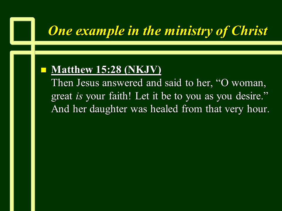 One example in the ministry of Christ n Matthew 15:28 (NKJV) Then Jesus answered and said to her, O woman, great is your faith.