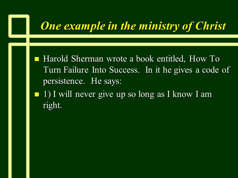 One example in the ministry of Christ n Harold Sherman wrote a book entitled, How To Turn Failure Into Success.