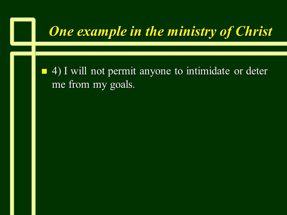 One example in the ministry of Christ n 4) I will not permit anyone to intimidate or deter me from my goals.