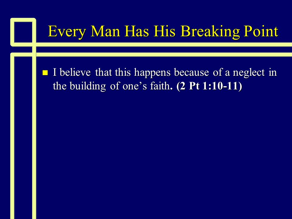 Every Man Has His Breaking Point n 2 Peter 1:10-11 (NKJV) 10 Therefore, brethren, be even more diligent to make your call and election sure, for if you do these things you will never stumble; 11for so an entrance will be supplied to you abundantly into the everlasting kingdom of our Lord and Savior Jesus Christ.