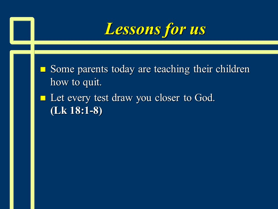 Lessons for us n Some parents today are teaching their children how to quit.