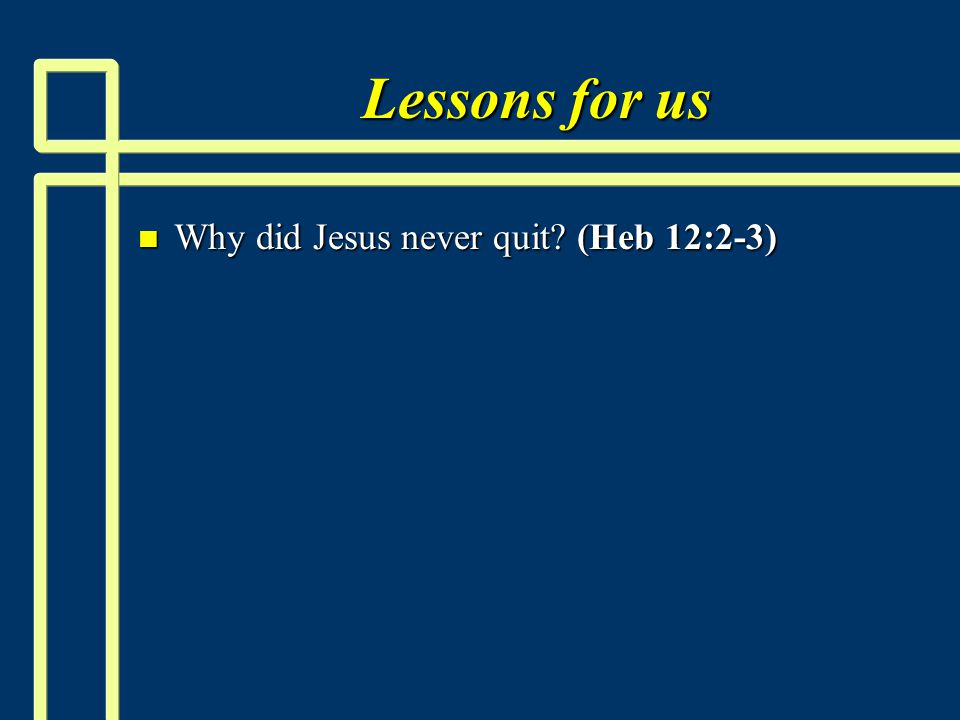 Lessons for us n Why did Jesus never quit (Heb 12:2-3)