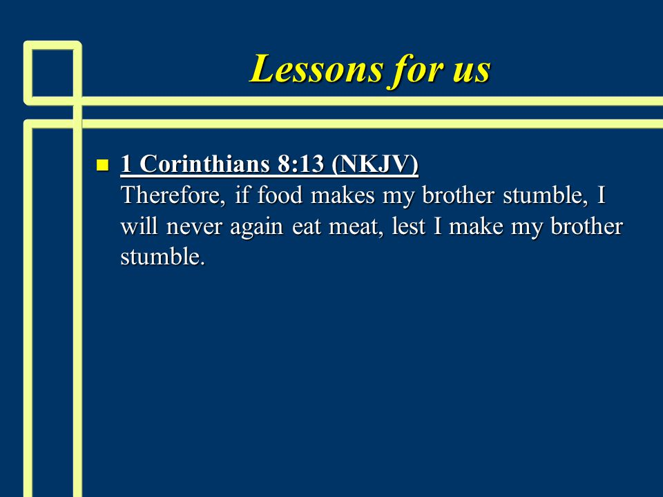 Lessons for us n 1 Corinthians 8:13 (NKJV) Therefore, if food makes my brother stumble, I will never again eat meat, lest I make my brother stumble.