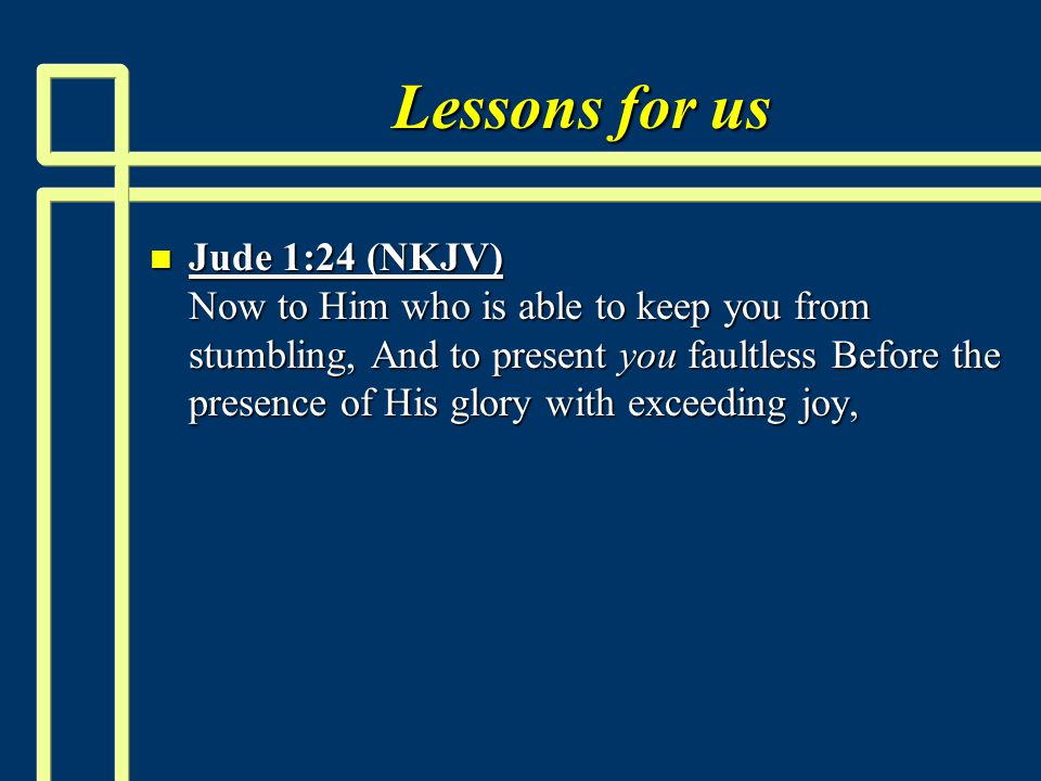 Lessons for us n Jude 1:24 (NKJV) Now to Him who is able to keep you from stumbling, And to present you faultless Before the presence of His glory with exceeding joy,
