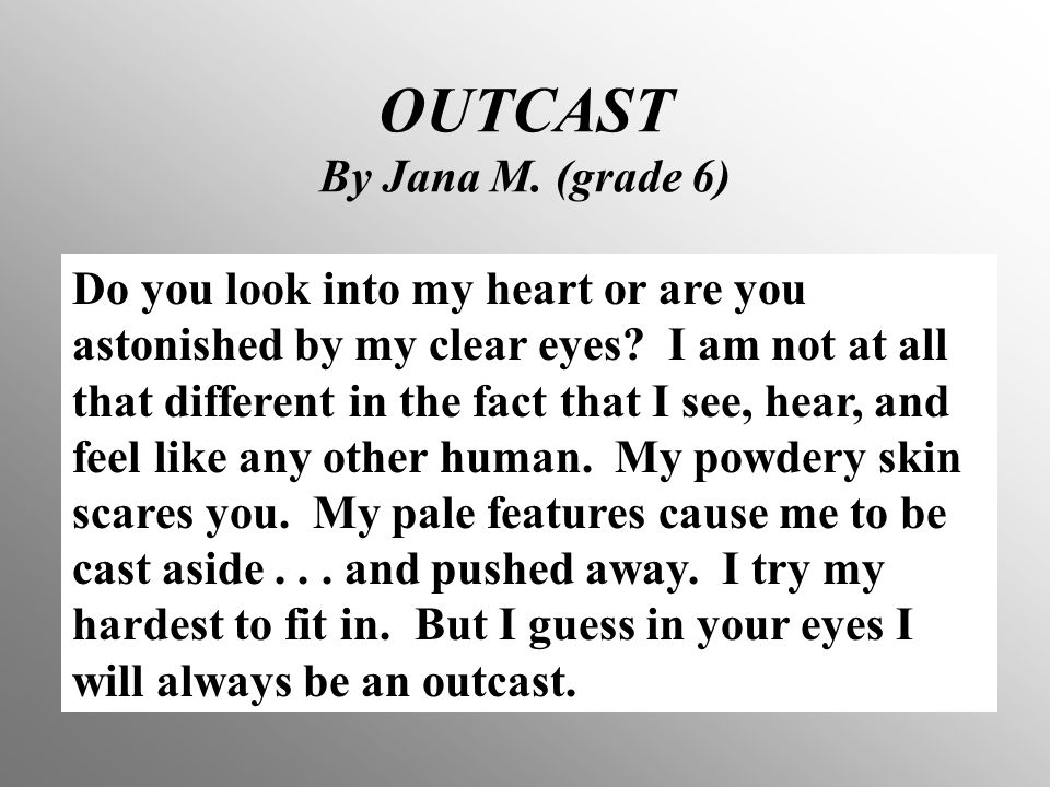 OUTCAST By Jana M.(grade 6) Do you look into my heart or are you astonished by my clear eyes.