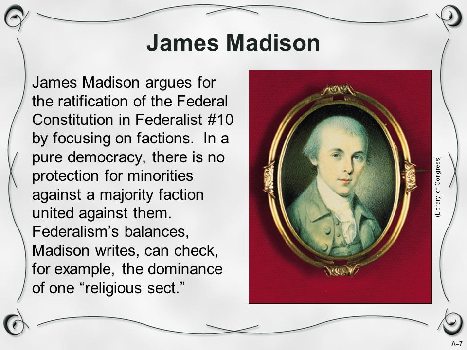 A–7 James Madison James Madison argues for the ratification of the Federal Constitution in Federalist #10 by focusing on factions.