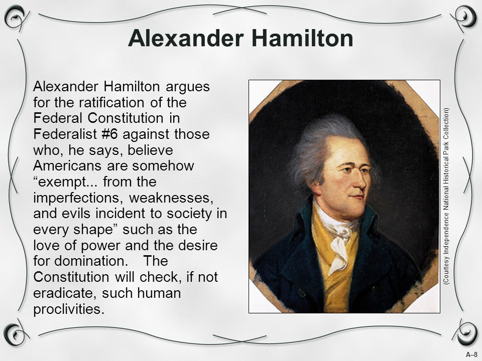 A–8 Alexander Hamilton Alexander Hamilton argues for the ratification of the Federal Constitution in Federalist #6 against those who, he says, believe Americans are somehow exempt...