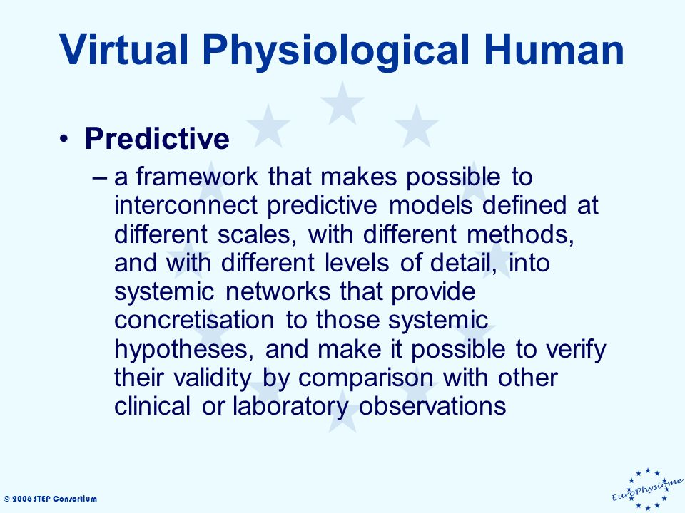 © 2006 STEP Consortium Virtual Physiological Human Predictive –a framework that makes possible to interconnect predictive models defined at different scales, with different methods, and with different levels of detail, into systemic networks that provide concretisation to those systemic hypotheses, and make it possible to verify their validity by comparison with other clinical or laboratory observations