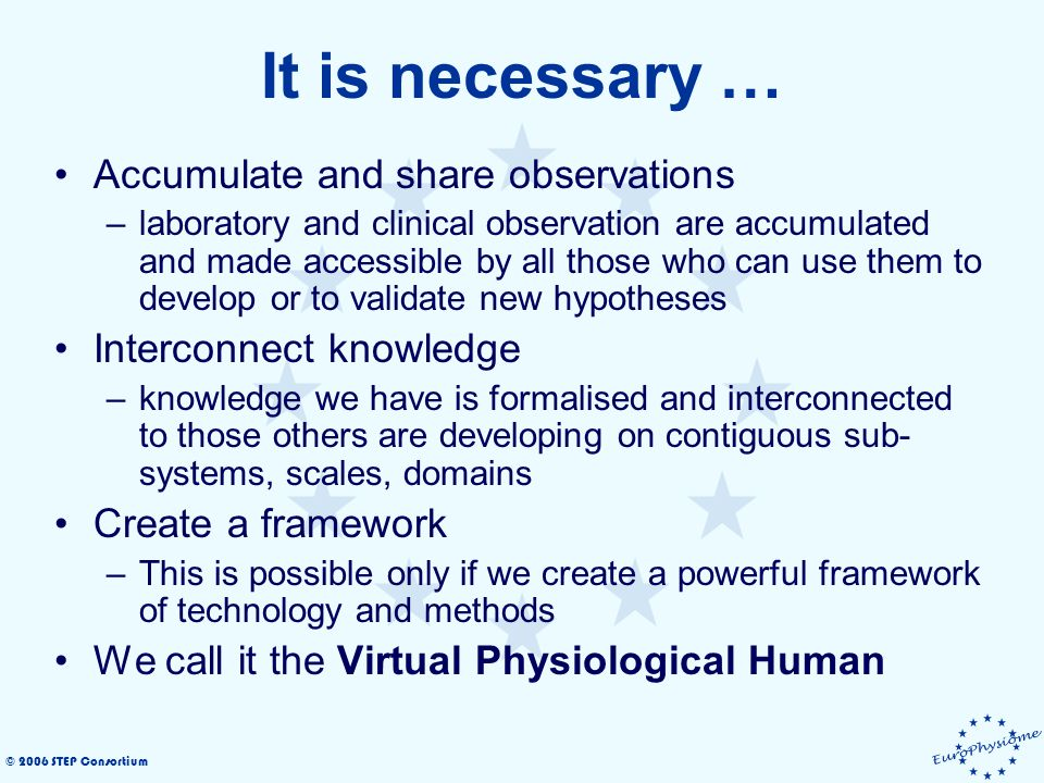 © 2006 STEP Consortium It is necessary … Accumulate and share observations –laboratory and clinical observation are accumulated and made accessible by all those who can use them to develop or to validate new hypotheses Interconnect knowledge –knowledge we have is formalised and interconnected to those others are developing on contiguous sub- systems, scales, domains Create a framework –This is possible only if we create a powerful framework of technology and methods We call it the Virtual Physiological Human