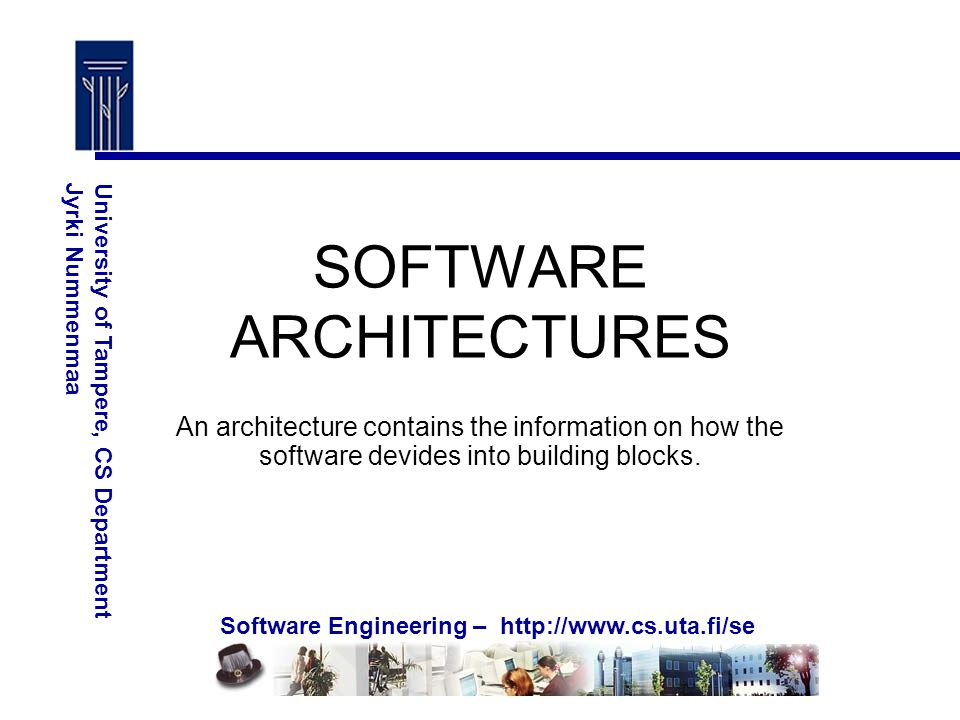 Software Engineering – http://www.cs.uta.fi/se University of Tampere, CS DepartmentJyrki Nummenmaa SOFTWARE ARCHITECTURES An architecture contains the information on how the software devides into building blocks.