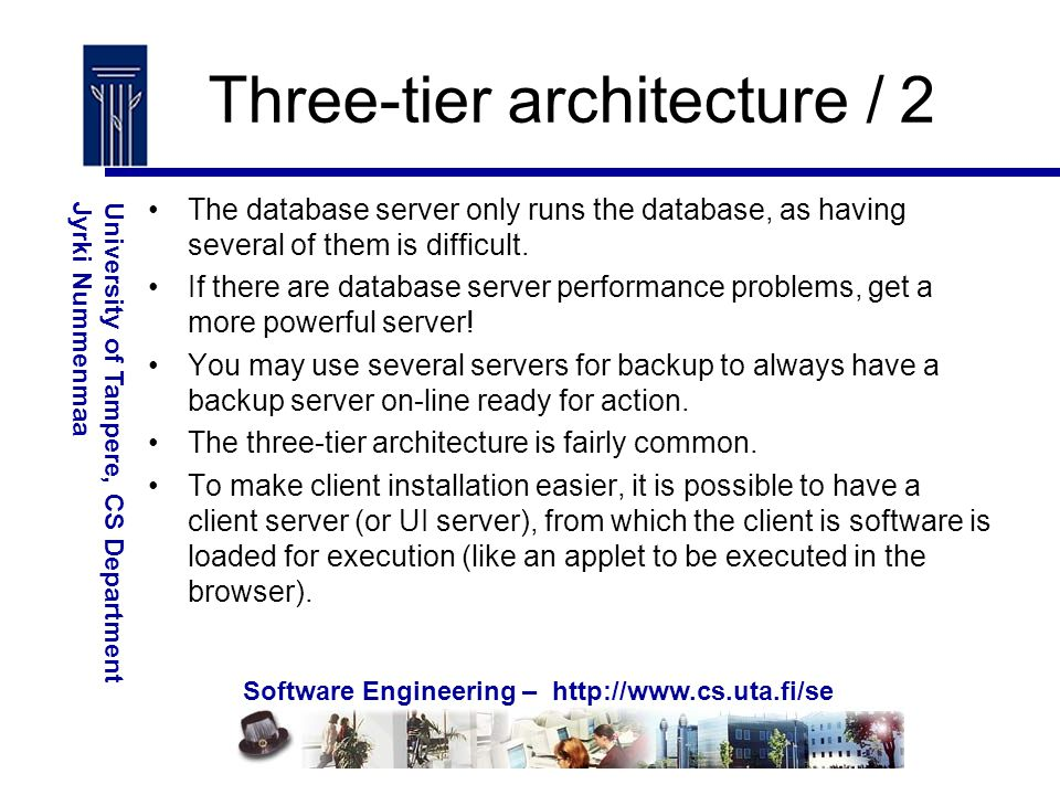 Software Engineering – http://www.cs.uta.fi/se University of Tampere, CS DepartmentJyrki Nummenmaa Three-tier architecture / 2 The database server only runs the database, as having several of them is difficult.