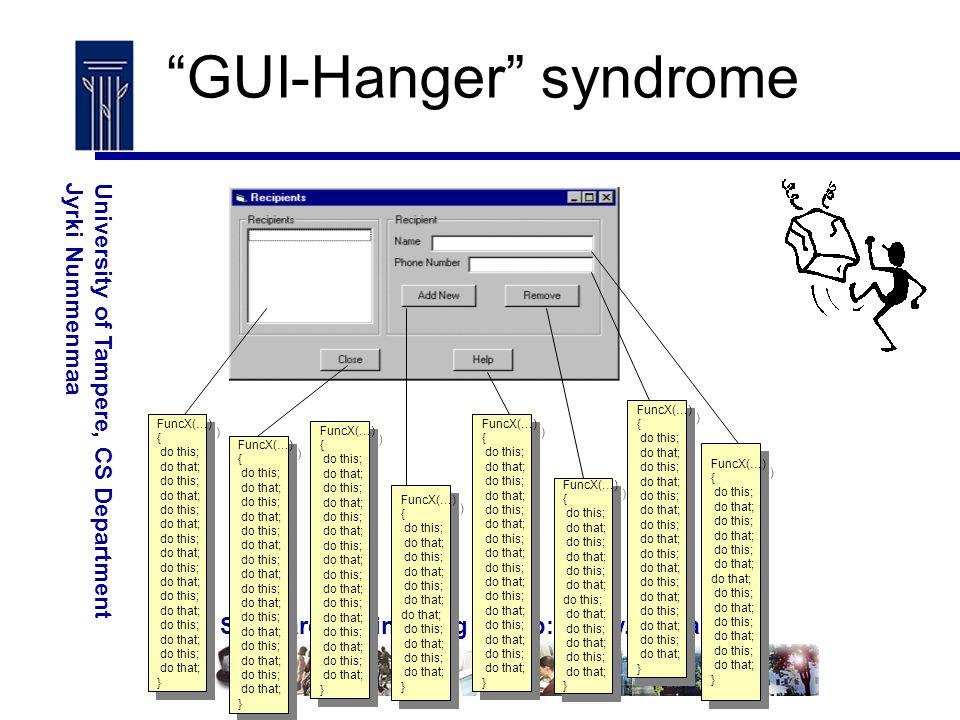 Software Engineering – http://www.cs.uta.fi/se University of Tampere, CS DepartmentJyrki Nummenmaa GUI-Hanger syndrome FuncX(…) { do this; do that; do this; do that; do this; do that; do this; do that; do this; do that; do this; do that; do this; do that; do this; do that; } FuncX(…) { do this; do that; do this; do that; do this; do that; do this; do that; do this; do that; do this; do that; do this; do that; do this; do that; } FuncX(…) { do this; do that; do this; do that; do this; do that; do this; do that; do this; do that; do this; do that; do this; do that; do this; do that; } FuncX(…) { do this; do that; do this; do that; do this; do that; do this; do that; do this; do that; do this; do that; do this; do that; do this; do that; } FuncX(…) { do this; do that; do this; do that; do this; do that; do this; do that; do this; do that; do this; do that; do this; do that; do this; do that; } FuncX(…) { do this; do that; do this; do that; do this; do that; do this; do that; do this; do that; do this; do that; do this; do that; do this; do that; } FuncX(…) { do this; do that; do this; do that; do this; do that; do this; do that; do this; do that; do this; do that; do this; do that; do this; do that; } FuncX(…) { do this; do that; do this; do that; do this; do that; do this; do that; do this; do that; do this; do that; do this; do that; do this; do that; } FuncX(…) { do this; do that; do this; do that; do this; do that; do this; do that; do this; do that; do this; do that; } FuncX(…) { do this; do that; do this; do that; do this; do that; do this; do that; do this; do that; do this; do that; } FuncX(…) { do this; do that; do this; do that; do this; do that; do this; do that; do this; do that; do this; do that; do this; do that; do this; do that; } FuncX(…) { do this; do that; do this; do that; do this; do that; do this; do that; do this; do that; do this; do that; do this; do that; do this; do that; } FuncX(…) { do this; do that; do this; do that; do this; do that; do t