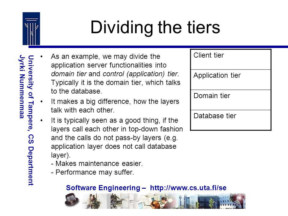 Software Engineering – http://www.cs.uta.fi/se University of Tampere, CS DepartmentJyrki Nummenmaa Dividing the tiers As an example, we may divide the application server functionalities into domain tier and control (application) tier.