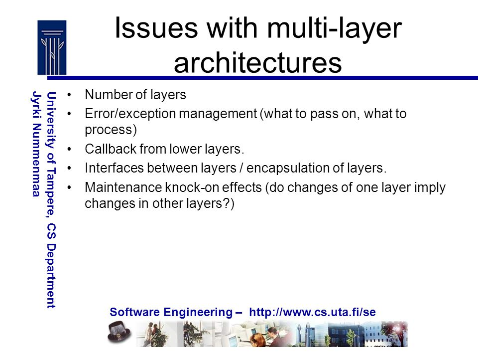Software Engineering – http://www.cs.uta.fi/se University of Tampere, CS DepartmentJyrki Nummenmaa Issues with multi-layer architectures Number of layers Error/exception management (what to pass on, what to process) Callback from lower layers.