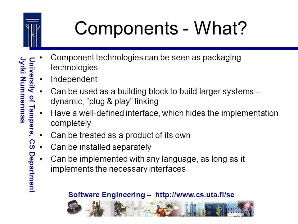 Software Engineering – http://www.cs.uta.fi/se University of Tampere, CS DepartmentJyrki Nummenmaa Components - What.