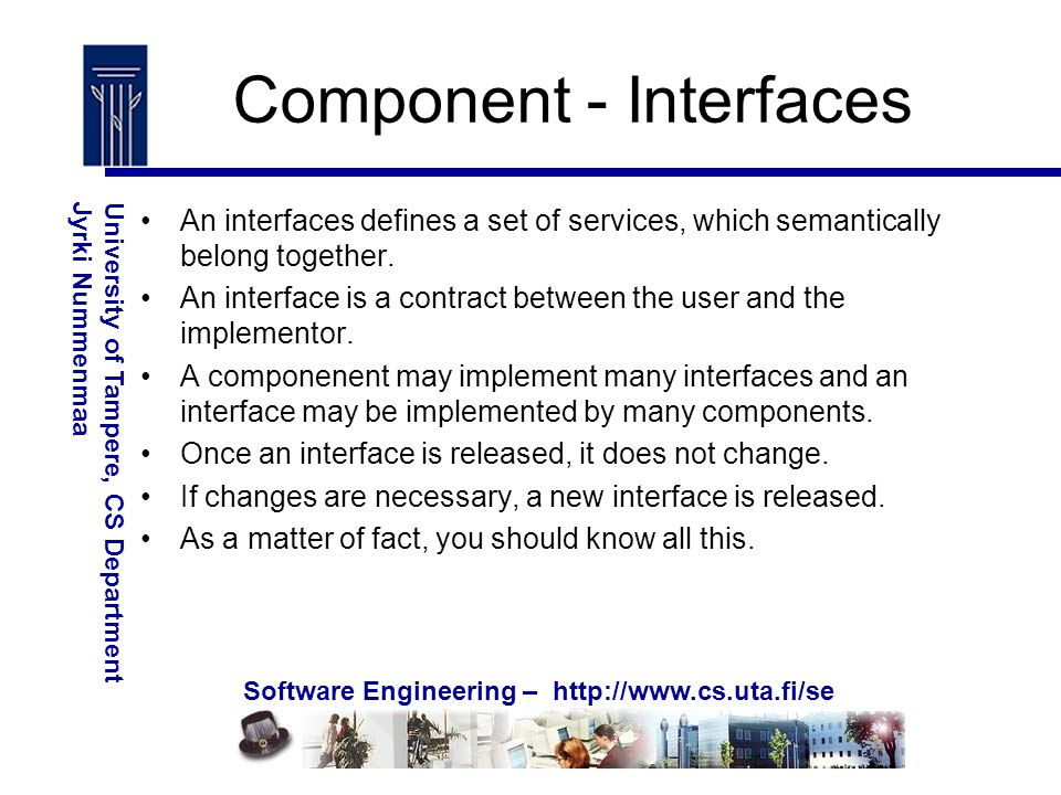 Software Engineering – http://www.cs.uta.fi/se University of Tampere, CS DepartmentJyrki Nummenmaa Component - Interfaces An interfaces defines a set of services, which semantically belong together.