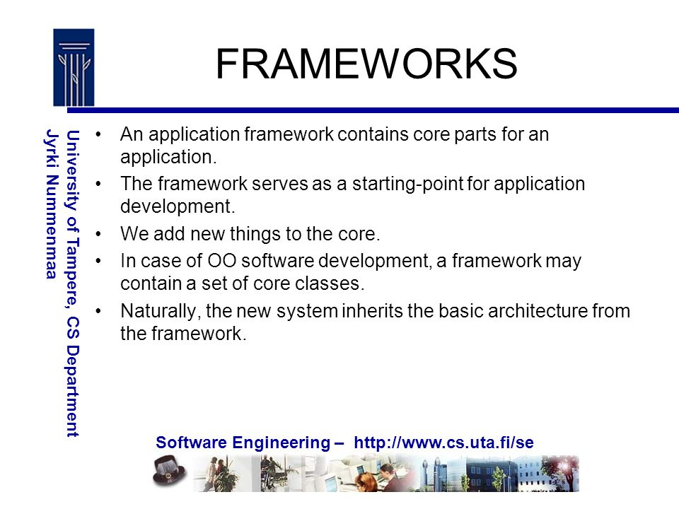 Software Engineering – http://www.cs.uta.fi/se University of Tampere, CS DepartmentJyrki Nummenmaa FRAMEWORKS An application framework contains core parts for an application.