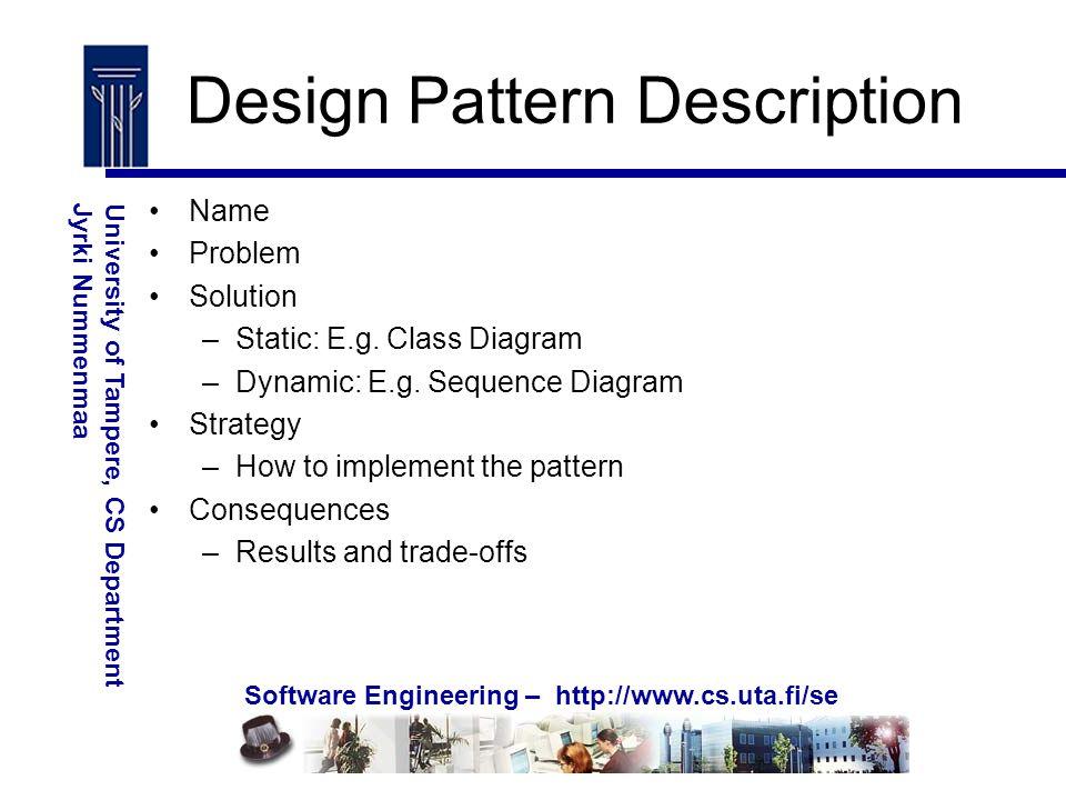 Software Engineering – http://www.cs.uta.fi/se University of Tampere, CS DepartmentJyrki Nummenmaa Design Pattern Description Name Problem Solution –Static: E.g.