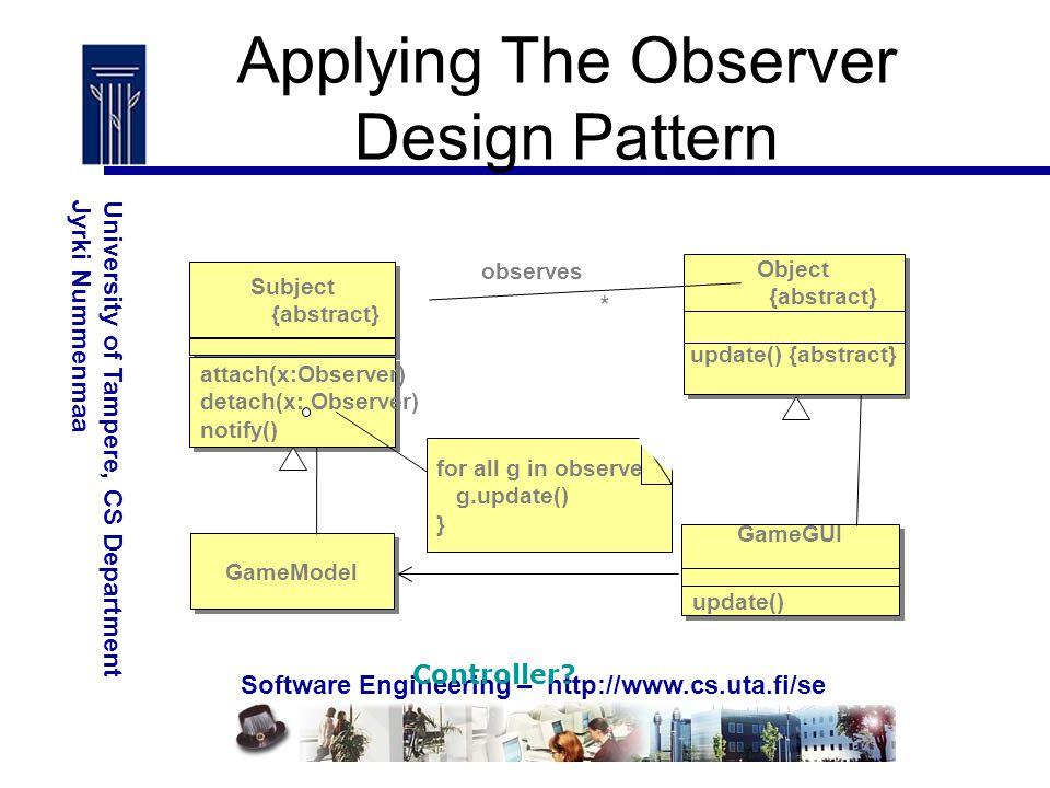 Software Engineering – http://www.cs.uta.fi/se University of Tampere, CS DepartmentJyrki Nummenmaa Subject {abstract} Subject {abstract} Object {abstract} Object {abstract} update() {abstract} GameModel GameGUI update() observes * registers for all g in observes { g.update() } attach(x:Observer) detach(x: Observer) notify() Applying The Observer Design Pattern Controller