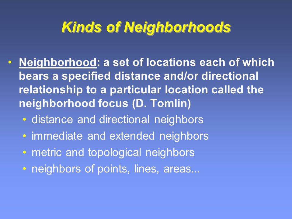 Kinds of Neighborhoods Neighborhood: a set of locations each of which bears a specified distance and/or directional relationship to a particular location called the neighborhood focus (D.