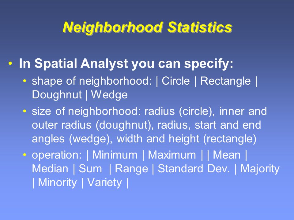 Neighborhood Statistics In Spatial Analyst you can specify: shape of neighborhood: | Circle | Rectangle | Doughnut | Wedge size of neighborhood: radius (circle), inner and outer radius (doughnut), radius, start and end angles (wedge), width and height (rectangle) operation: | Minimum | Maximum | | Mean | Median | Sum | Range | Standard Dev.