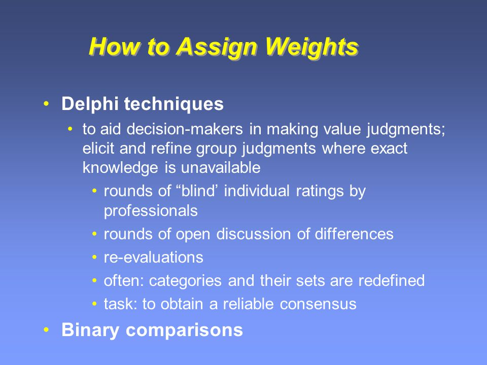 How to Assign Weights Delphi techniques to aid decision-makers in making value judgments; elicit and refine group judgments where exact knowledge is unavailable rounds of blind' individual ratings by professionals rounds of open discussion of differences re-evaluations often: categories and their sets are redefined task: to obtain a reliable consensus Binary comparisons