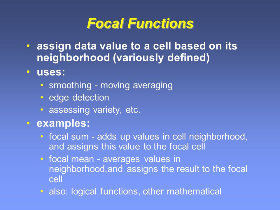 Focal Functions assign data value to a cell based on its neighborhood (variously defined) uses: smoothing - moving averaging edge detection assessing