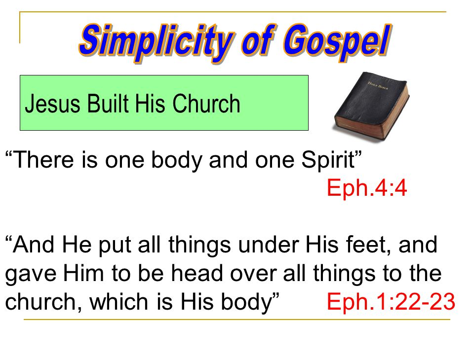 Jesus Built His Church There is one body and one Spirit Eph.4:4 And He put all things under His feet, and gave Him to be head over all things to the church, which is His body Eph.1:22-23