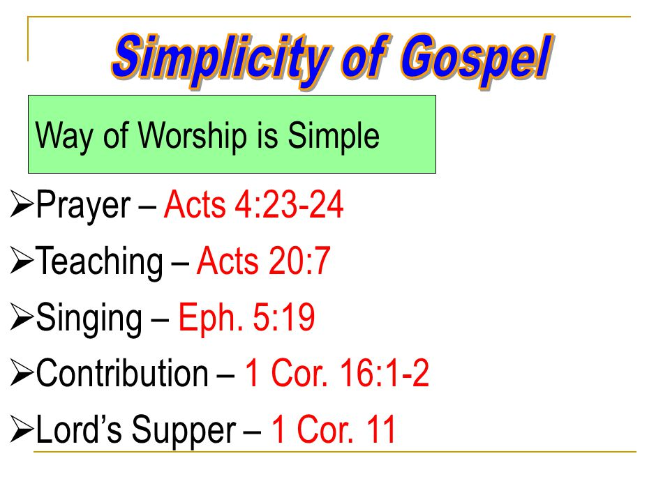 Way of Worship is Simple  Prayer – Acts 4:23-24  Teaching – Acts 20:7  Singing – Eph.