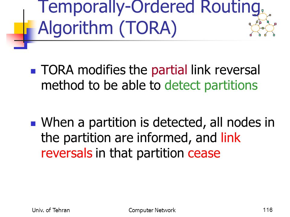 Univ. of TehranComputer Network116 Temporally-Ordered Routing Algorithm (TORA) TORA modifies the partial link reversal method to be able to detect par