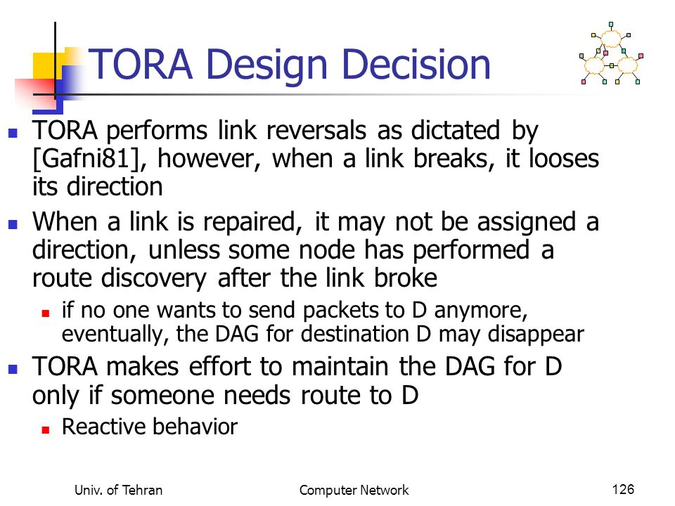 Univ. of TehranComputer Network126 TORA Design Decision TORA performs link reversals as dictated by [Gafni81], however, when a link breaks, it looses