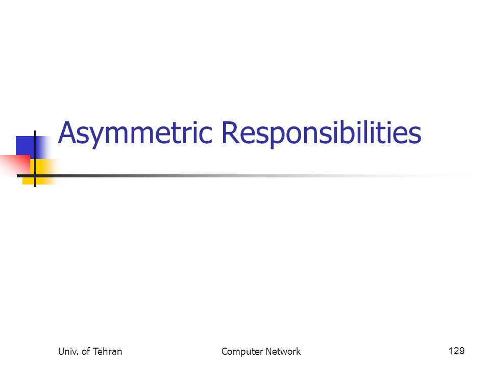 Univ. of TehranComputer Network129 Asymmetric Responsibilities