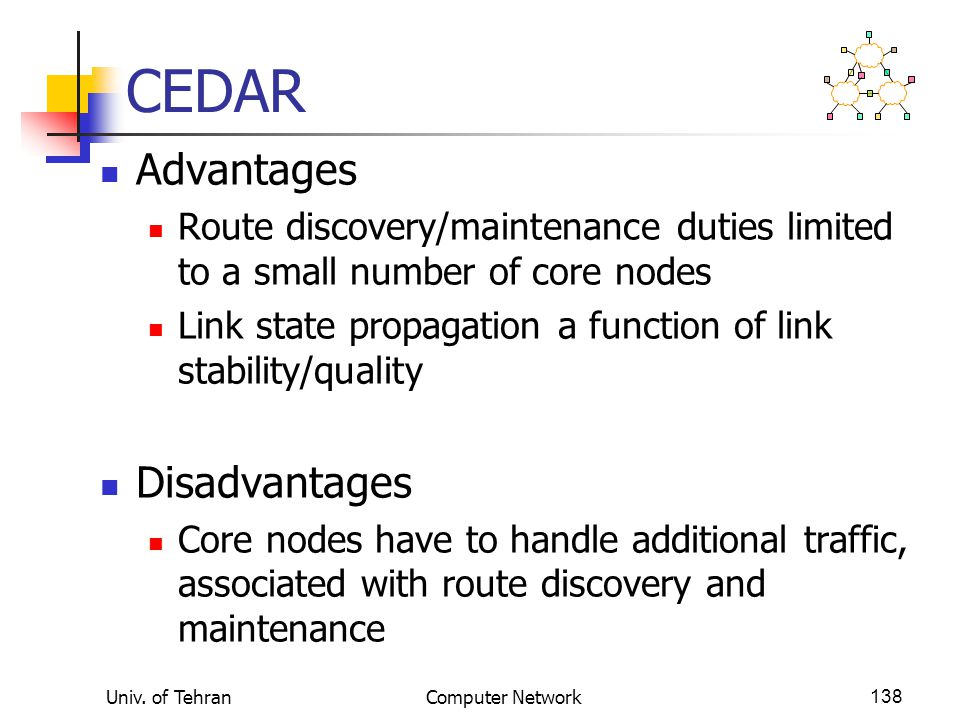 Univ. of TehranComputer Network138 CEDAR Advantages Route discovery/maintenance duties limited to a small number of core nodes Link state propagation