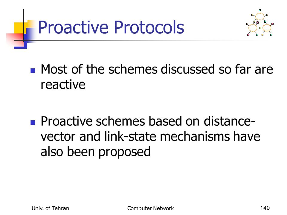 Univ. of TehranComputer Network140 Proactive Protocols Most of the schemes discussed so far are reactive Proactive schemes based on distance- vector a
