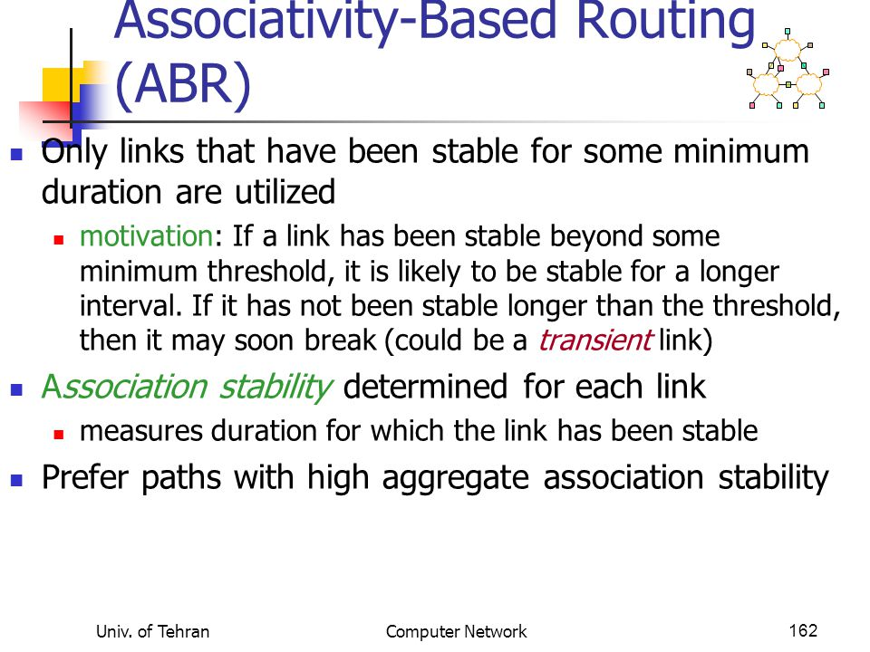 Univ. of TehranComputer Network162 Associativity-Based Routing (ABR) Only links that have been stable for some minimum duration are utilized motivatio