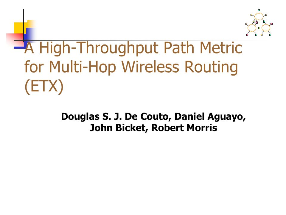 A High-Throughput Path Metric for Multi-Hop Wireless Routing (ETX) Douglas S. J. De Couto, Daniel Aguayo, John Bicket, Robert Morris