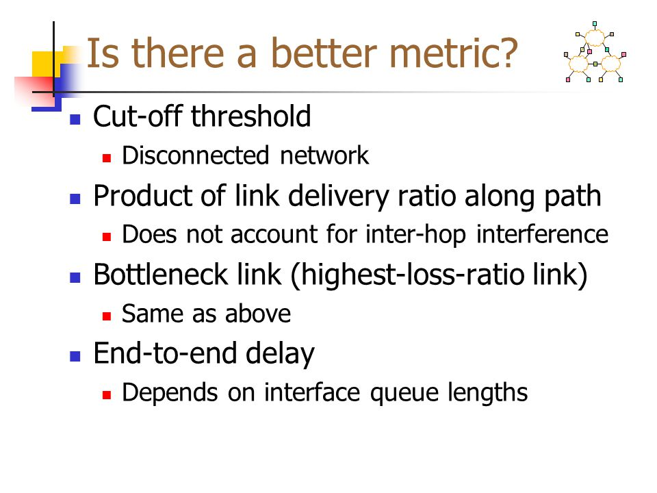 Is there a better metric? Cut-off threshold Disconnected network Product of link delivery ratio along path Does not account for inter-hop interference