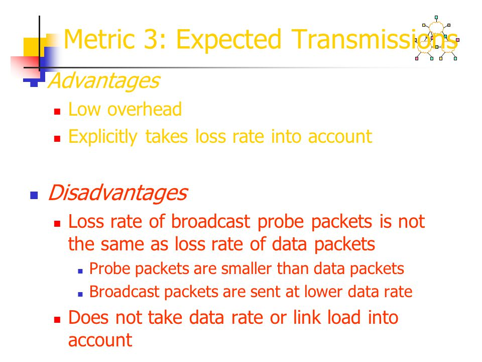 Metric 3: Expected Transmissions Advantages Low overhead Explicitly takes loss rate into account Disadvantages Loss rate of broadcast probe packets is