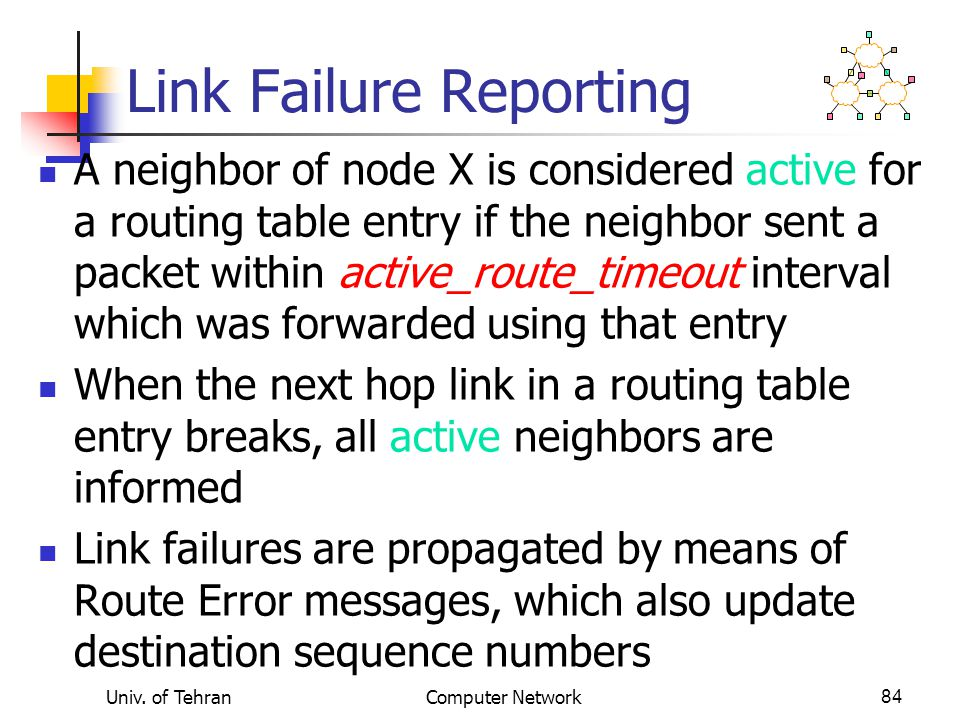 Univ. of TehranComputer Network84 Link Failure Reporting A neighbor of node X is considered active for a routing table entry if the neighbor sent a pa