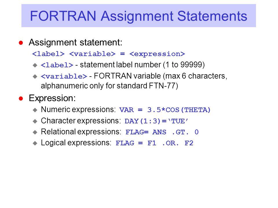 FORTRAN Assignment Statements l Assignment statement: =  - statement label number (1 to 99999)  - FORTRAN variable (max 6 characters, alphanumeric o